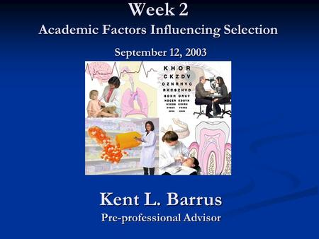 Week 2 Academic Factors Influencing Selection September 12, 2003 Kent L. Barrus Pre-professional Advisor.