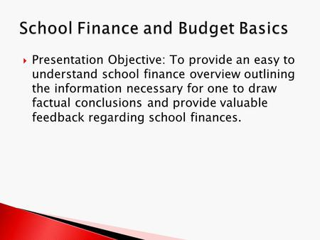  Presentation Objective: To provide an easy to understand school finance overview outlining the information necessary for one to draw factual conclusions.