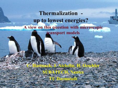 Thermalization - up to lowest energies? A view on this question with microscopic transport models C. Hartnack, J. Aichelin, H. Oeschler SUBATECH, Nantes.