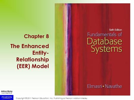 Copyright © 2011 Pearson Education, Inc. Publishing as Pearson Addison-Wesley Chapter 8 The Enhanced Entity- Relationship (EER) Model.
