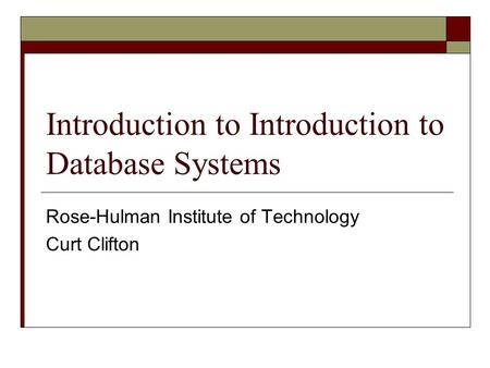 Introduction to Introduction to Database Systems Rose-Hulman Institute of Technology Curt Clifton.