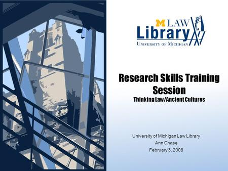 Research Skills Training Session Thinking Law/Ancient Cultures University of Michigan Law Library Ann Chase February 3, 2008.