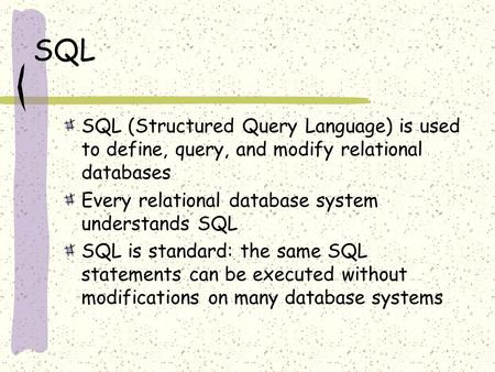 SQL SQL (Structured Query Language) is used to define, query, and modify relational databases Every relational database system understands SQL SQL is standard: