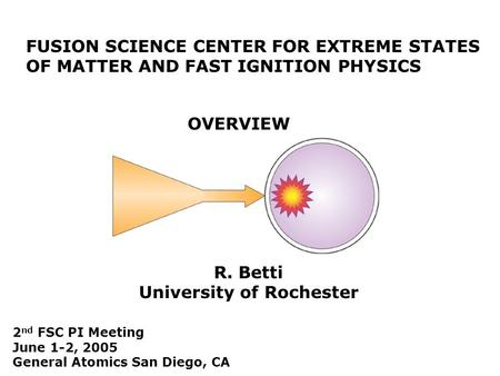 FUSION SCIENCE CENTER FOR EXTREME STATES OF MATTER AND FAST IGNITION PHYSICS OVERVIEW R. Betti University of Rochester 2 nd FSC PI Meeting June 1-2, 2005.