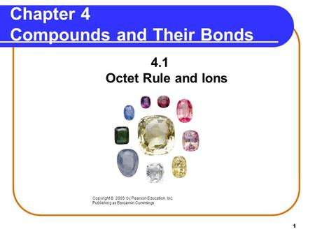 1 Chapter 4 Compounds and Their Bonds 4.1 Octet Rule and Ions Copyright © 2005 by Pearson Education, Inc. Publishing as Benjamin Cummings.