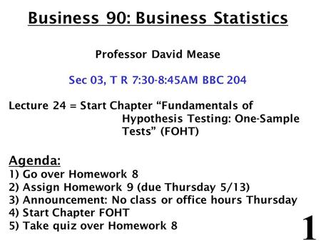 "1 Business 90: Business Statistics Professor David Mease Sec 03, T R 7:30-8:45AM BBC 204 Lecture 24 = Start Chapter ""Fundamentals of Hypothesis Testing:"