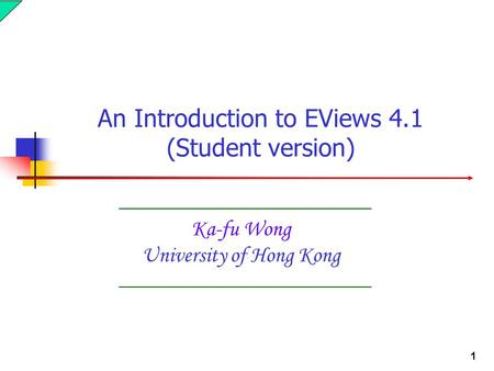 1 Ka-fu Wong University of Hong Kong An Introduction to EViews 4.1 (Student version)