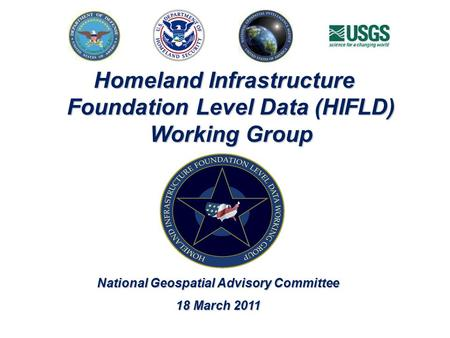 Homeland Infrastructure Foundation Level Data (HIFLD) Working Group National Geospatial Advisory Committee 18 March 2011.