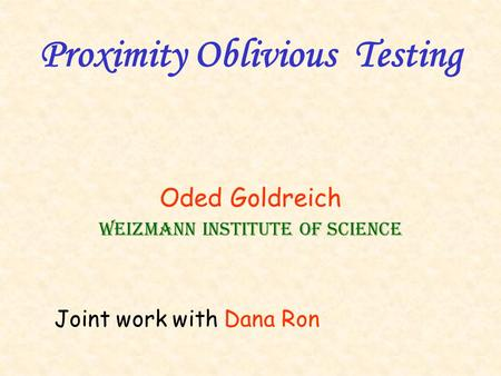 Proximity Oblivious Testing Oded Goldreich Weizmann Institute of Science Joint work with Dana Ron.