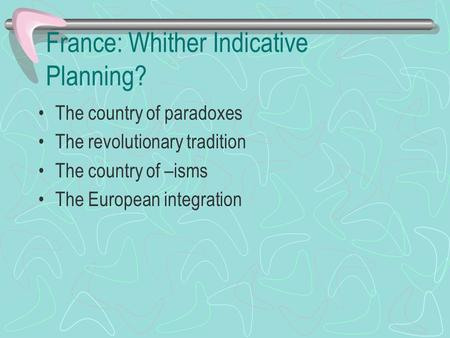 France: Whither Indicative Planning? The country of paradoxes The revolutionary tradition The country of –isms The European integration.