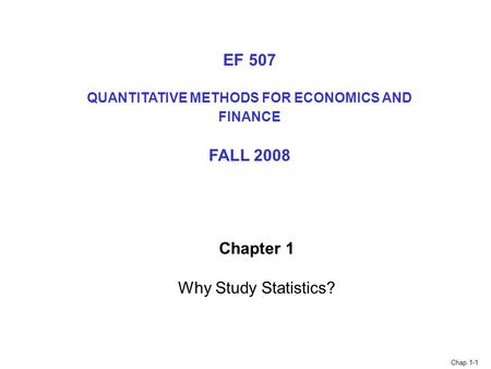 Chap 1-1 Chapter 1 Why Study Statistics? EF 507 QUANTITATIVE METHODS FOR ECONOMICS AND FINANCE FALL 2008.