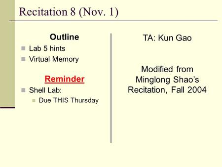 Recitation 8 (Nov. 1) Outline Lab 5 hints Virtual Memory Reminder Shell Lab: Due THIS Thursday TA: Kun Gao Modified from Minglong Shao's Recitation, Fall.