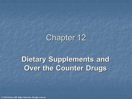 © 2006 McGraw-Hill Higher Education. All rights reserved. Chapter 12 Dietary Supplements and Over the Counter Drugs.