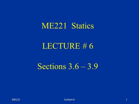 ME221Lecture 61 ME221 Statics LECTURE # 6 Sections 3.6 – 3.9.