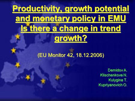 Productivity, growth potential and monetary policy in EMU Is there a change in trend growth? (EU Monitor 42, 18.12.2006) Demidov A. Klischenkova N. Kulygina.