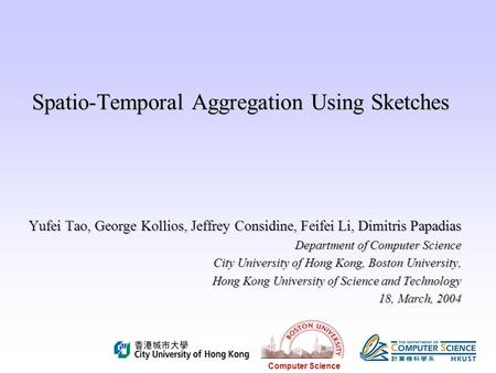 Computer Science Spatio-Temporal Aggregation Using Sketches Yufei Tao, George Kollios, Jeffrey Considine, Feifei Li, Dimitris Papadias Department of Computer.