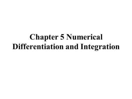 Chapter 5 Numerical Differentiation and Integration.