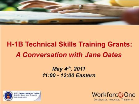 H-1B Technical Skills Training Grants: H-1B Technical Skills Training Grants: A Conversation with Jane Oates May 4 th, 2011 11:00 - 12:00 Eastern.