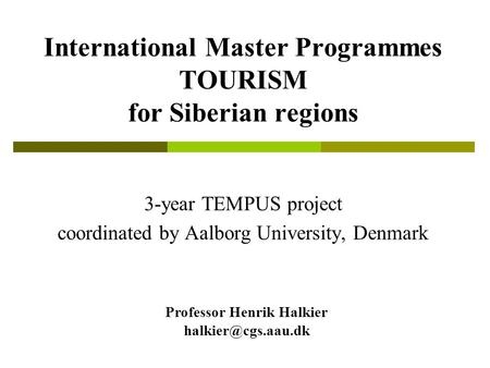 International Master Programmes TOURISM for Siberian regions 3-year TEMPUS project coordinated by Aalborg University, Denmark Professor Henrik Halkier.
