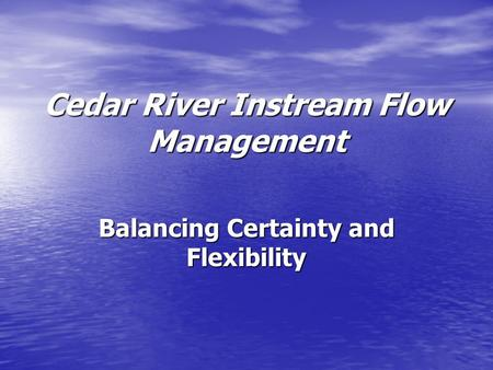 Cedar River Instream Flow Management Balancing Certainty and Flexibility.