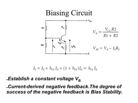 ● Establish a constant voltage V B. ● Current-derived negative feedback.The degree of success of the negative feedback is Bias Stability. Biasing Circuit.