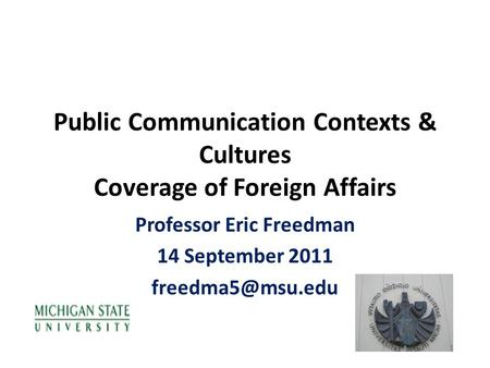 Public Communication Contexts & Cultures Coverage of Foreign Affairs Professor Eric Freedman 14 September 2011