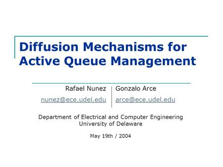 Diffusion Mechanisms for Active Queue Management Department of Electrical and Computer Engineering University of Delaware May 19th / 2004 Rafael Nunez.