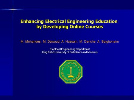 Enhancing Electrical Engineering Education by Developing Online Courses M. Mohandes, M. Dawoud, A. Hussain, M. Deriche, A. Balghonaim Electrical Engineering.