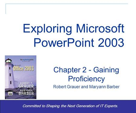 Exploring Office 2003 - Grauer and Barber 1 Committed to Shaping the Next Generation of IT Experts. Chapter 2 - Gaining Proficiency Robert Grauer and Maryann.