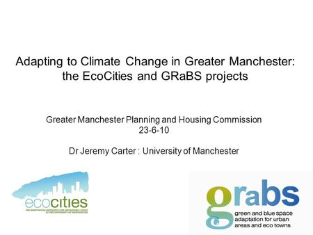 Adapting to Climate Change in Greater Manchester: the EcoCities and GRaBS projects Greater Manchester Planning and Housing Commission 23-6-10 Dr Jeremy.