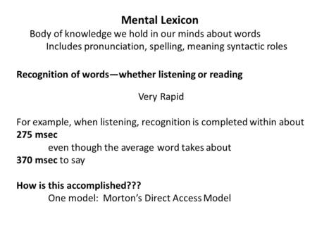 Mental Lexicon Body of knowledge we hold in our minds about words Includes pronunciation, spelling, meaning syntactic roles Recognition of words—whether.