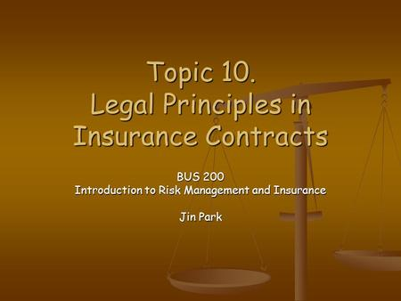 Topic 10. Legal Principles in Insurance Contracts BUS 200 Introduction to Risk Management and Insurance Jin Park.