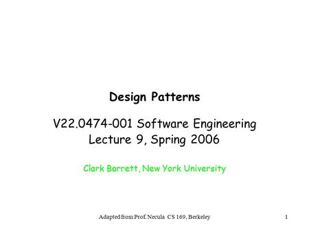 Adapted from Prof. Necula CS 169, Berkeley1 Design Patterns V22.0474-001 Software Engineering Lecture 9, Spring 2006 Clark Barrett, New York University.