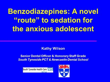 "Benzodiazepines: A novel ""route"" to sedation for the anxious adolescent Kathy Wilson Senior Dental Officer & Honorary Staff Grade South Tyneside PCT &"