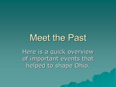 Meet the Past Here is a quick overview of important events that helped to shape Ohio.