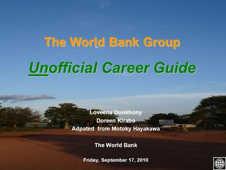 The World Bank Group Unofficial Career Guide Loveena Dookhony Doreen Kirabo Adpated from Motoky Hayakawa The World Bank Friday, September 17, 2010.