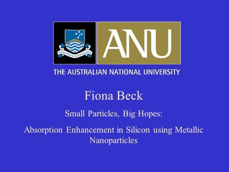 Fiona Beck Small Particles, Big Hopes: Absorption Enhancement in Silicon using Metallic Nanoparticles.