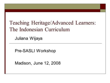 Teaching Heritage/Advanced Learners: The Indonesian Curriculum Juliana Wijaya Pre-SASLI Workshop Madison, June 12, 2008.