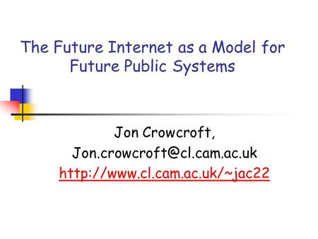 The Future Internet as a Model for Future Public Systems Jon Crowcroft,