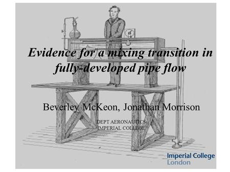 Evidence for a mixing transition in fully-developed pipe flow Beverley McKeon, Jonathan Morrison DEPT AERONAUTICS IMPERIAL COLLEGE.