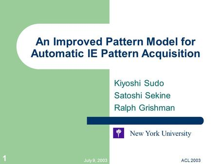 July 9, 2003ACL 2003 1 An Improved Pattern Model for Automatic IE Pattern Acquisition Kiyoshi Sudo Satoshi Sekine Ralph Grishman New York University.