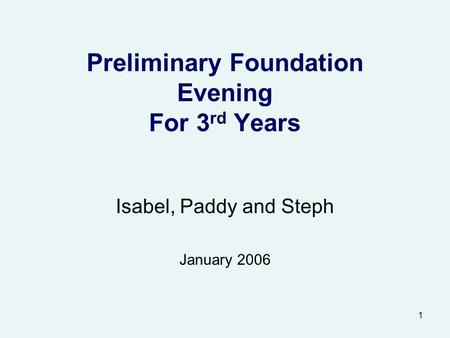 1 Preliminary Foundation Evening For 3 rd Years Isabel, Paddy and Steph January 2006.