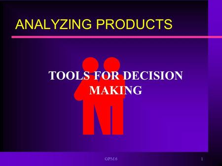 GPM 61 ANALYZING PRODUCTS TOOLS FOR DECISION MAKING.
