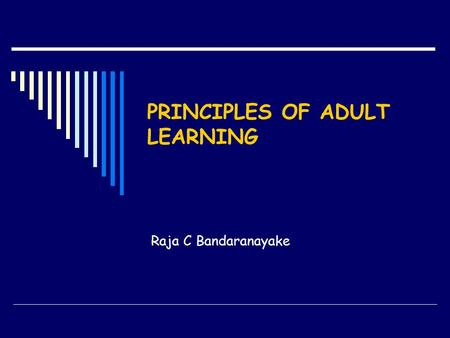 PRINCIPLES OF ADULT LEARNING Raja C Bandaranayake.