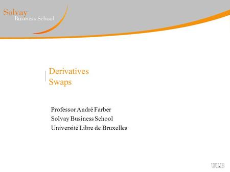 Derivatives Swaps Professor André Farber Solvay Business School Université Libre de Bruxelles.