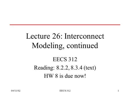 04/11/02EECS 3121 Lecture 26: Interconnect Modeling, continued EECS 312 Reading: 8.2.2, 8.3.4 (text) HW 8 is due now!