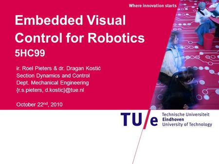 Embedded Visual Control for Robotics 5HC99 ir. Roel Pieters & dr. Dragan Kostić Section Dynamics and Control Dept. Mechanical Engineering {r.s.pieters,