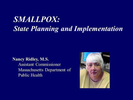 Nancy Ridley, M.S. Assistant Commissioner Massachusetts Department of Public Health SMALLPOX: State Planning and Implementation.