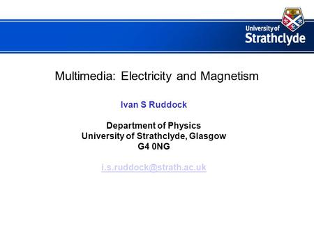 Multimedia: Electricity and Magnetism Ivan S Ruddock Department of Physics University of Strathclyde, Glasgow G4 0NG
