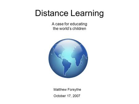 Distance Learning Matthew Forsythe October 17, 2007 A case for educating the world's children.
